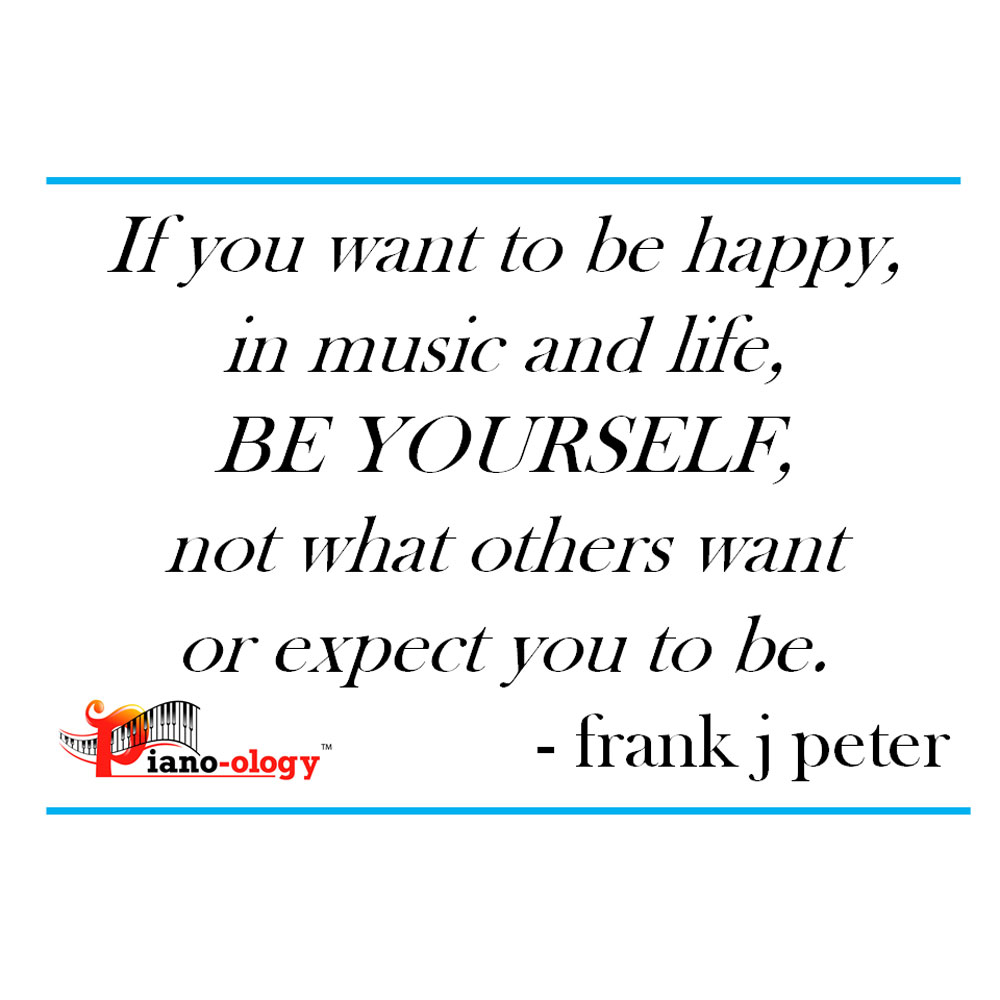 If you want to be happy, in music and life, BE YOURSELF, not what others want or expect you to be. - frank j peter