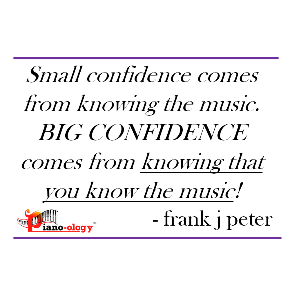 Small confidence comes from knowing the music. BIG CONFIDENCE comes from knowing that you know the music! - frank j peter