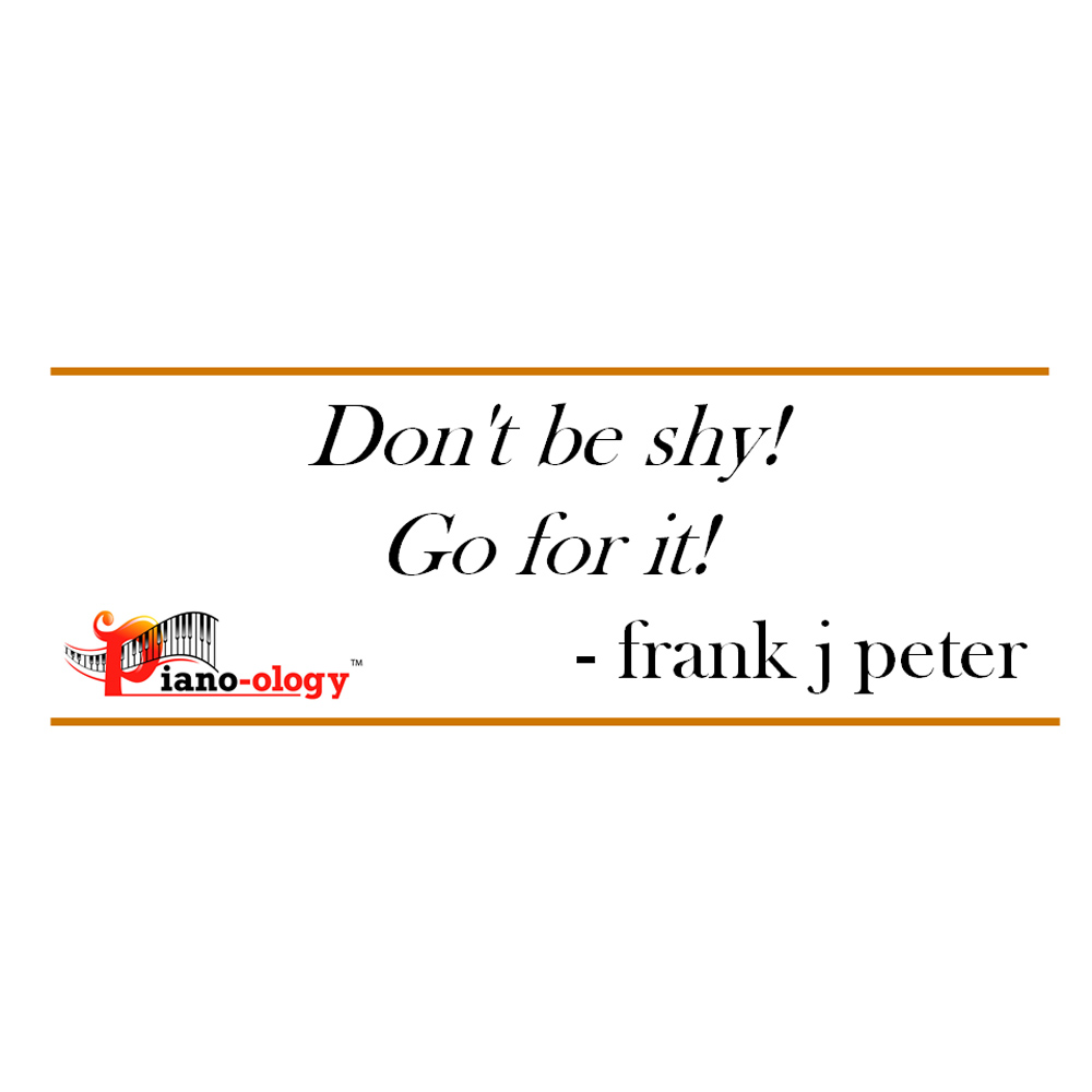 Don't be shy! Go for it! - frank j peter