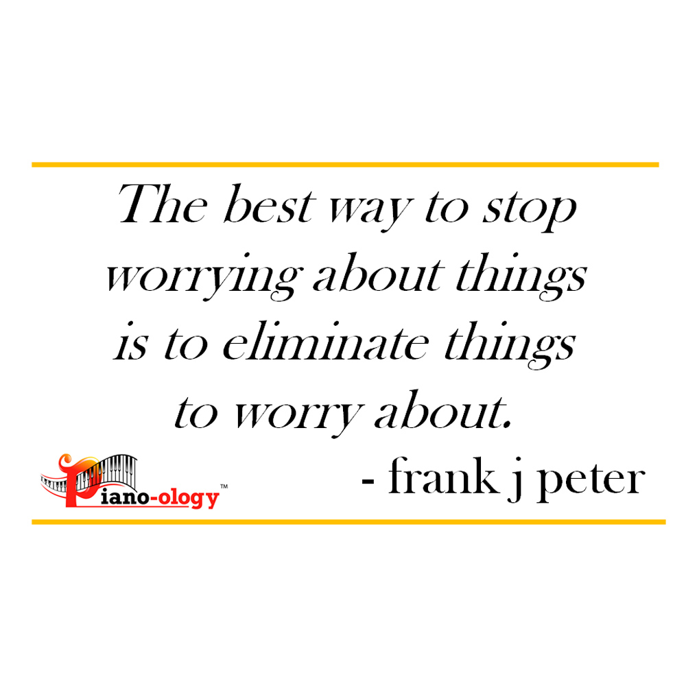 The best way to stop worrying about things is to eliminate things to worry about. - frank j peter