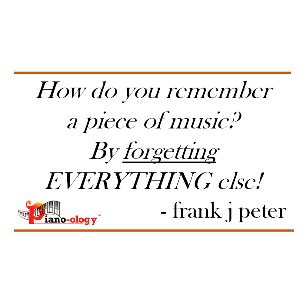 How do you remember a piece of music? By forgetting EVERYTHING else! - frank j peter