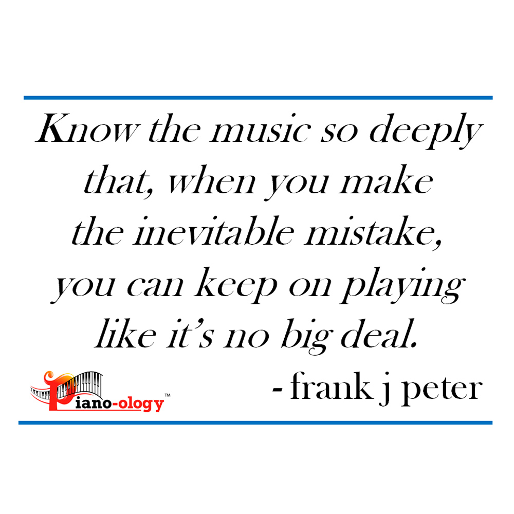 Know the music so deeply that, when you make the inevitable mistake, you can keep on playing like it's no big deal. - frank j peter