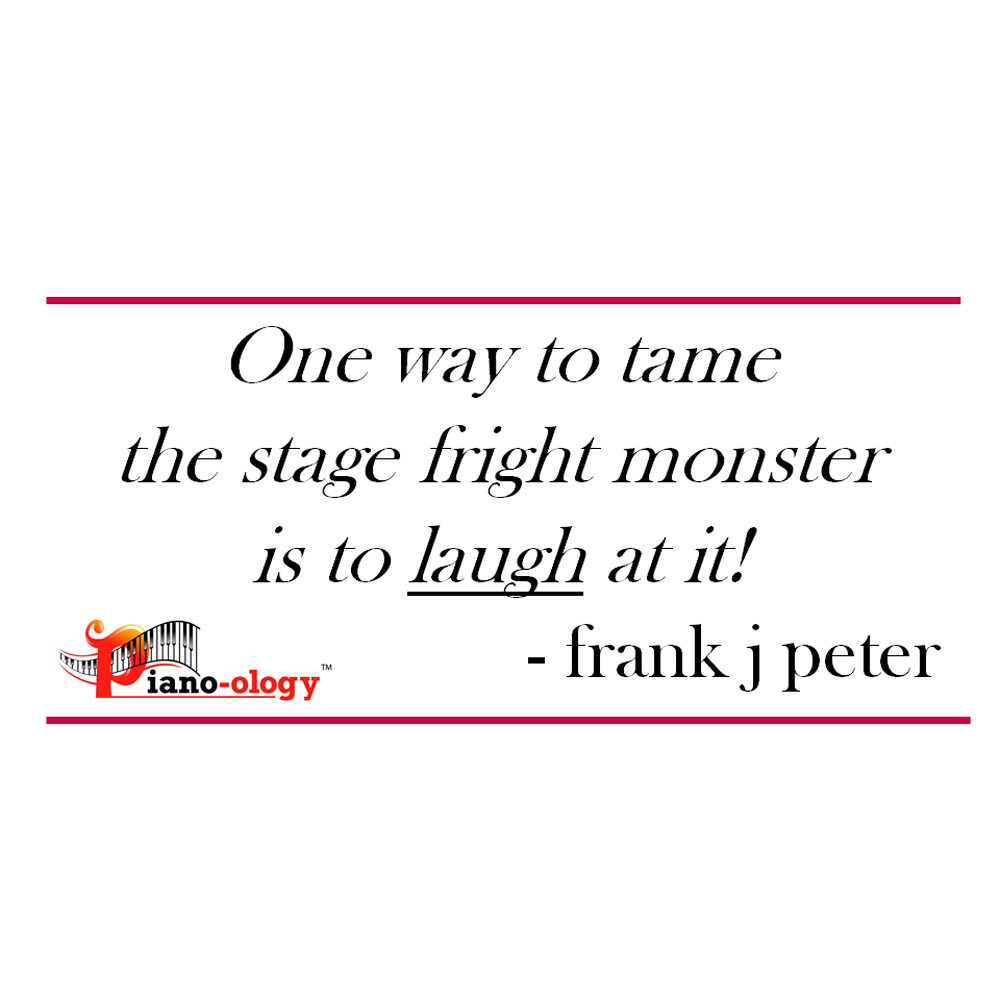 One way to tame the stage fright monster is to laugh at it! - frank j peter