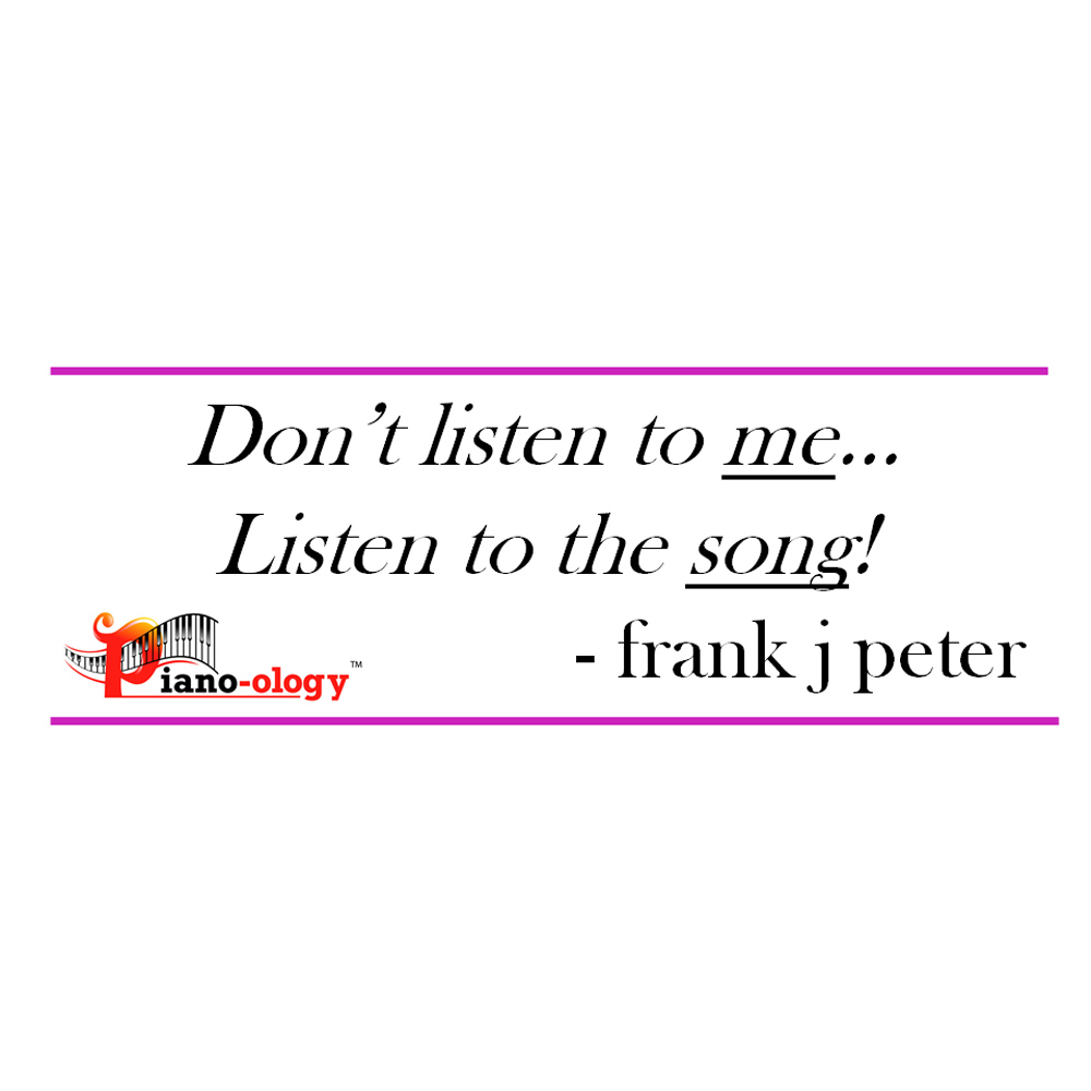 Don't listen to me… Listen to the song! - frank j peter