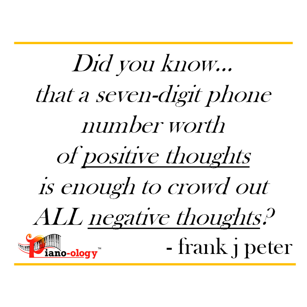 Did you know… that a seven-digit phone number worth of positive thoughts is enough to crowd out ALL negative thoughts? - frank j peter