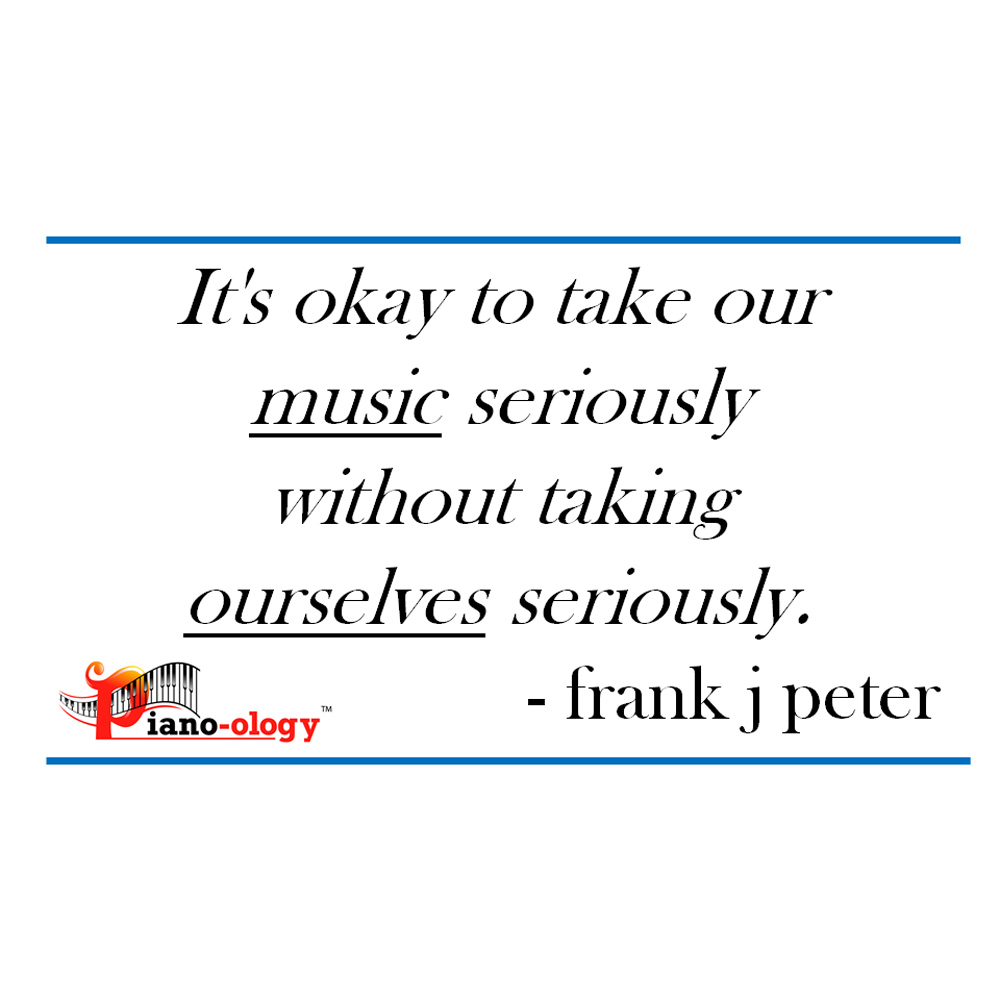 It's okay to take our music seriously without taking ourselves seriously. - frank j peter